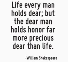 Life every man holds dear; but the dear man holds honor far more precious dear than life. by Quotr