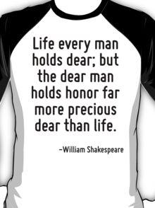 Life every man holds dear; but the dear man holds honor far more precious dear than life. T-Shirt
