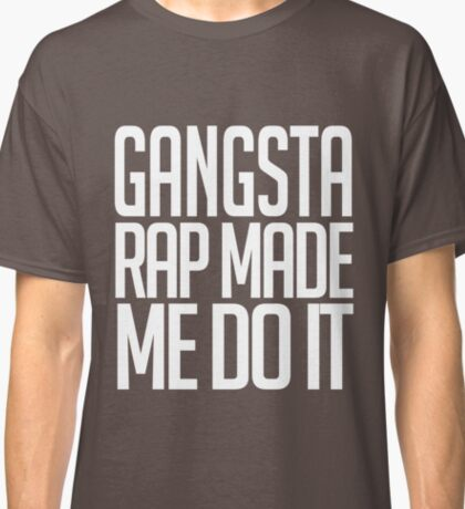 Gangster Rap Made Me Do It Classic T-Shirt