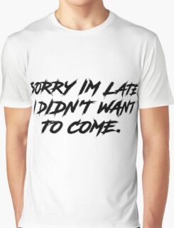 Sorry Im Late I DIdnt Want To Come Graphic T-Shirt