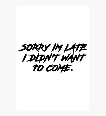 Sorry Im Late I DIdnt Want To Come Photographic Print