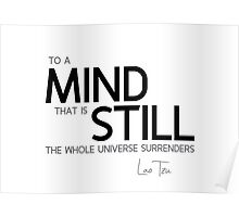 to a mind that is still the whole universe surrenders - lao tzu Poster