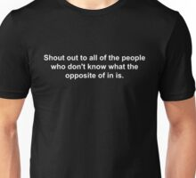 Shout out to all of the people who don't know what the opposite of in is joke. Unisex T-Shirt