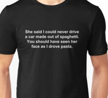 She said I could never drive a car made out of spaghetti. You should have seen her face as I drove pasta. Unisex T-Shirt