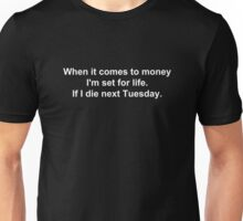 When it comes to money I'm set for life. If I die next Tuesday. Unisex T-Shirt