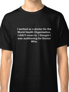 I worked as a doctor for the World Health Organisation.  I didn't mean to, I thought I was auditioning for Doctor Who. Classic T-Shirt