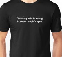Throwing acid is wrong, in some people's eyes. Unisex T-Shirt