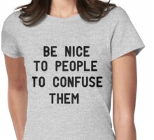 Be nice to people to confuse them Womens Fitted T-Shirt