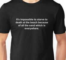 It's impossible to starve to death at the beach because of all the sand which is everywhere. Unisex T-Shirt
