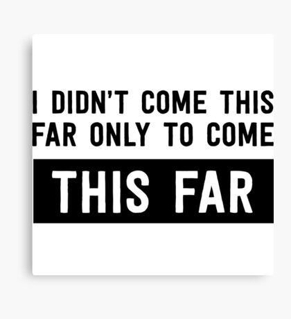 I didn't come this far to only come this far Canvas Print