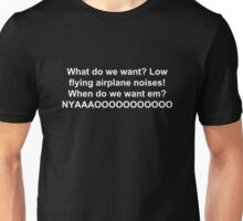 What do we want? Low flying airplane noises!  When do we want em?  NYAAAOOOOOOOOOOO Unisex T-Shirt