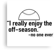I really enjoy the off-season - said no one ever (Baseball) Canvas Print