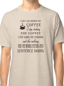 I Can't Stop Drinking the Coffee Classic T-Shirt