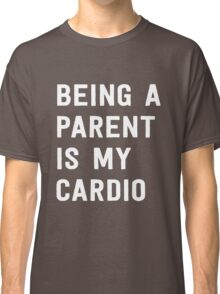 Being a parent is my cardio Classic T-Shirt