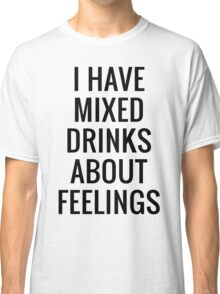 I HAVE MIXED DRINKS ABOUT FEELINGS   QUOTES TEXT PRINT T-Shirt Classic T-Shirt