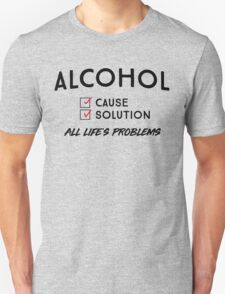 Alcohol. Cause and solution to all life's problems Unisex T-Shirt