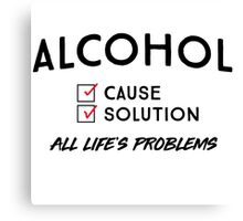 Alcohol. Cause and solution to all life's problems Canvas Print