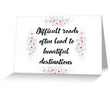 Difficult roads often lead to beautiful destinations Greeting Card