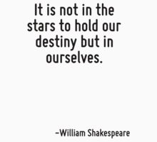 It is not in the stars to hold our destiny but in ourselves. by Quotr