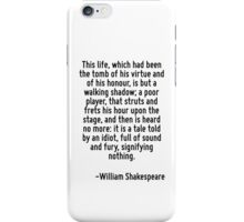 This life, which had been the tomb of his virtue and of his honour, is but a walking shadow; a poor player, that struts and frets his hour upon the stage, and then is heard no more: it is a tale told iPhone Case/Skin
