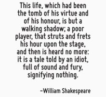 This life, which had been the tomb of his virtue and of his honour, is but a walking shadow; a poor player, that struts and frets his hour upon the stage, and then is heard no more: it is a tale told by Quotr