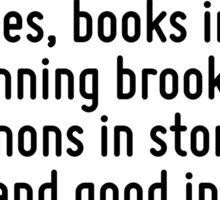 And this, our life, exempt from public haunt, finds tongues in trees, books in the running brooks, sermons in stones, and good in everything. Sticker