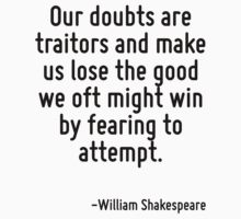 Our doubts are traitors and make us lose the good we oft might win by fearing to attempt. by Quotr