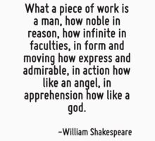 What a piece of work is a man, how noble in reason, how infinite in faculties, in form and moving how express and admirable, in action how like an angel, in apprehension how like a god. by Quotr