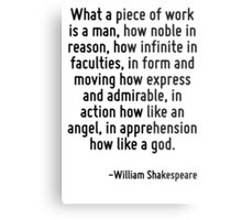 What a piece of work is a man, how noble in reason, how infinite in faculties, in form and moving how express and admirable, in action how like an angel, in apprehension how like a god. Metal Print
