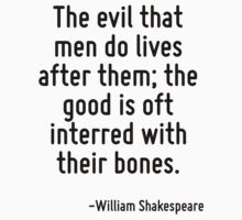 The evil that men do lives after them; the good is oft interred with their bones. by Quotr
