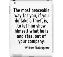 The most peaceable way for you, if you do take a thief, is, to let him show himself what he is and steal out of your company. iPad Case/Skin