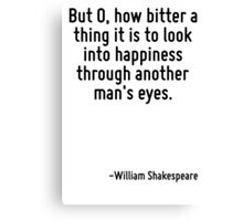 But O, how bitter a thing it is to look into happiness through another man's eyes. Canvas Print
