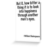 But O, how bitter a thing it is to look into happiness through another man's eyes. Greeting Card