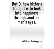 But O, how bitter a thing it is to look into happiness through another man's eyes. Poster