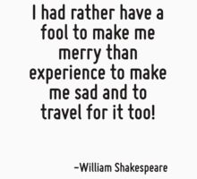 I had rather have a fool to make me merry than experience to make me sad and to travel for it too! by Quotr