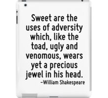Sweet are the uses of adversity which, like the toad, ugly and venomous, wears yet a precious jewel in his head. iPad Case/Skin
