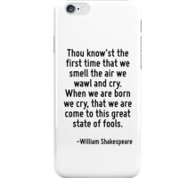 Thou know'st the first time that we smell the air we wawl and cry. When we are born we cry, that we are come to this great state of fools. iPhone Case/Skin
