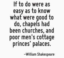 If to do were as easy as to know what were good to do, chapels had been churches, and poor men's cottage princes' palaces. by Quotr