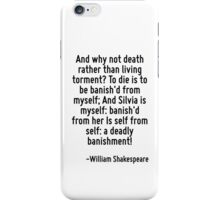 And why not death rather than living torment? To die is to be banish'd from myself; And Silvia is myself: banish'd from her Is self from self: a deadly banishment! iPhone Case/Skin