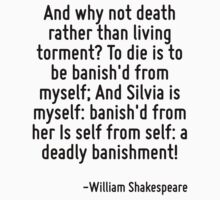 And why not death rather than living torment? To die is to be banish'd from myself; And Silvia is myself: banish'd from her Is self from self: a deadly banishment! by Quotr