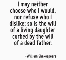 I may neither choose who I would, nor refuse who I dislike; so is the will of a living daughter curbed by the will of a dead father. by Quotr