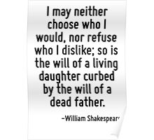 I may neither choose who I would, nor refuse who I dislike; so is the will of a living daughter curbed by the will of a dead father. Poster