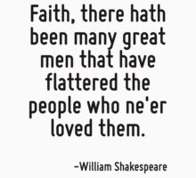 Faith, there hath been many great men that have flattered the people who ne'er loved them. by Quotr