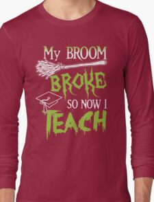 Broom Broke So Now I Teach, Funny Halloween Saying Quote Gift For Teacher Long Sleeve T-Shirt