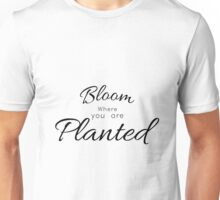 Bloom where you are Planted Quote Unisex T-Shirt