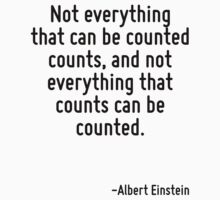Not everything that can be counted counts, and not everything that counts can be counted. by Quotr