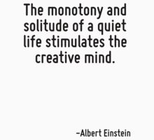 The monotony and solitude of a quiet life stimulates the creative mind. by Quotr