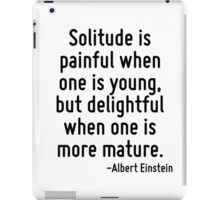 Solitude is painful when one is young, but delightful when one is more mature. iPad Case/Skin