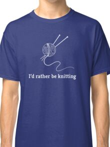 I'd Rather Be Knitting Classic T-Shirt
