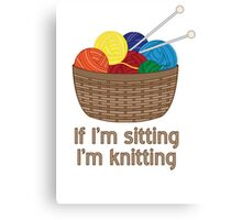If I'm Sitting, I'm Knitting Canvas Print